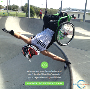 "Picture of Aaron on a half pipe doing tricks in his wheelchair. Caption: ""Always test your boundries and don't the the disability restrain your capacities and possibilities."""